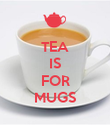 TEA IS  FOR MUGS - Personalised Poster large