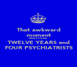 That awkward moment when it's been TWELVE YEARS and FOUR PSYCHIATRISTS - Personalised Poster large