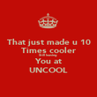 That just made u 10 Times cooler Still leaving  You at UNCOOL - Personalised Poster large