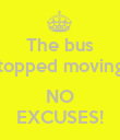 The bus stopped moving?  NO EXCUSES! - Personalised Poster large