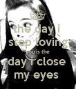the day i  stop loving you is the  day i close  my eyes  - Personalised Poster large