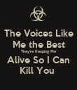 The Voices Like Me the Best They're Keeping Me Alive So I Can Kill You  - Personalised Poster large