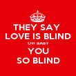THEY SAY  LOVE IS BLIND OH BABY YOU SO BLIND - Personalised Poster large