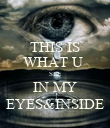 THIS IS WHAT U  SEE IN MY EYES&INSIDE - Personalised Poster large