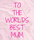 TO THE WORLDS BEST MUM - Personalised Poster large