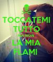TOCCATEMI TUTTO MA NON  LA MIA FLAMI  - Personalised Poster large