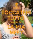 TOCCATEMI TUTTO  MA NON  LA MIA MERY - Personalised Poster large