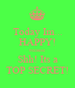 Today Im... HAPPY! because Shh! Its a TOP SECRET! - Personalised Poster large