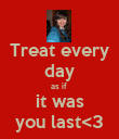 Treat every day as if  it was you last<3 - Personalised Poster large