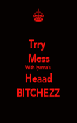 Trry  Mess With Iyanna's Heaad BITCHEZZ - Personalised Poster large