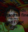 True Friends  are hard to fine  Thats Why I  Glad i Got  You  - Personalised Poster large