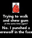Trying to walk  and chew gum  at the same time again? No. I punched a werewolf in the face.  - Personalised Poster large