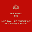 TRZYMAJ SIE I NIE DAJ SIE WKOPAC W JAKIES CIOTKI - Personalised Poster large