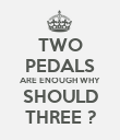TWO PEDALS ARE ENOUGH WHY SHOULD THREE ? - Personalised Poster large