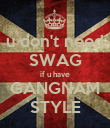u don't need SWAG if u have GANGNAM STYLE - Personalised Poster large