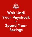 Wait Until Your Paycheck To Spend Your Savings - Personalised Poster large