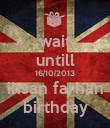 wait untill 16/10/2013 ihsan farhan birthday - Personalised Poster large