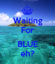 Waiting For  BLUE eh? - Personalised Poster large