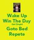 Wake Up Win The Day Get Stupid Goto Bed Repete - Personalised Poster large