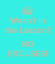 Wasn't in the Lesson?  NO EXCUSES! - Personalised Poster large