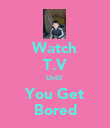 Watch T.V Until  You Get Bored - Personalised Poster large