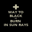 WAY TO BLACK TO  BURN  IN SUN RAYS - Personalised Poster large