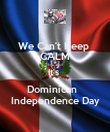 We Can't Keep  CALM It's  Dominican   Independence Day - Personalised Poster large