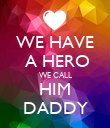 WE HAVE  A HERO WE CALL HIM DADDY - Personalised Poster large