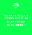 WE HAVE ALWAYS FOUND THE IRISH A BIT ODD THEY REFUSE TO BE BRITISH - Personalised Poster large