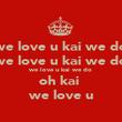 we love u kai we do we love u kai we do we love u kai we do oh kai  we love u - Personalised Poster large