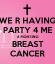 WE R HAVING PARTY 4 ME 4 FIGHTING BREAST CANCER - Personalised Poster small
