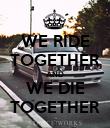 WE RIDE TOGETHER AND WE DIE TOGETHER - Personalised Poster large