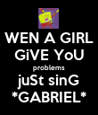 WEN A GIRL GiVE YoU problems juSt sinG *GABRIEL* - Personalised Poster large