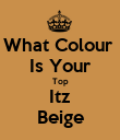 What Colour  Is Your Top Itz Beige - Personalised Poster large