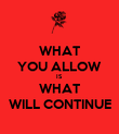 WHAT YOU ALLOW IS WHAT WILL CONTINUE - Personalised Poster large