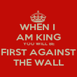 WHEN I  AM KING YOU WILL BE FIRST AGAINST THE WALL - Personalised Poster large