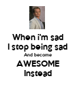 When i'm sad I stop being sad And become AWESOME Instead - Personalised Poster large