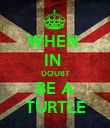 WHEN  IN  DOUBT BE A TURTLE - Personalised Poster large