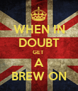WHEN IN DOUBT GET  A BREW ON - Personalised Poster large