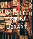 WHEN IN DOUBT GO TO THE  LIBRARY  - Personalised Poster large