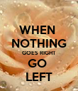 WHEN  NOTHING GOES RIGHT GO  LEFT - Personalised Poster large
