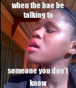 when the bae be talking to someone you don't know - Personalised Poster large