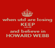 when utd are losing KEEP CALM and believe in HOWARD WEBB - Personalised Poster large