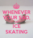WHENEVER YOUR SAD, GO ICE SKATING - Personalised Poster large