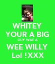 WHITEY YOUR A BIG GUY WAE A WEE WILLY Lol !XXX - Personalised Poster large