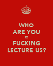 WHO ARE YOU TO FUCKING LECTURE US? - Personalised Poster large