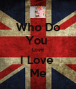 Who Do You  Love I Love  Me - Personalised Poster large