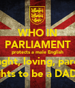 WHO IN PARLIAMENT protects a male English striaght, loving, parents rights to be a DAD?? - Personalised Poster large
