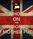 WHO`S ON THE THRONE? I AM MOTHER FUCKER - Personalised Poster large