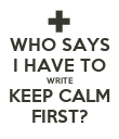 WHO SAYS I HAVE TO WRITE KEEP CALM FIRST? - Personalised Poster large
